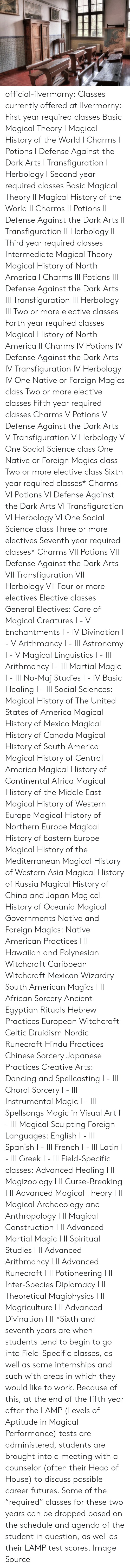 Africa, America, and Celtic: official-ilvermorny:  Classes currently offered at Ilvermorny:  First year required classes  Basic Magical Theory I Magical History of the World I Charms I Potions I Defense Against the Dark Arts I Transfiguration I Herbology I   Second year required classes  Basic Magical Theory II Magical History of the World II Charms II Potions II Defense Against the Dark Arts II Transfiguration II Herbology II  Third year required classes  Intermediate Magical Theory Magical History of North America I Charms III Potions III Defense Against the Dark Arts III Transfiguration III Herbology III Two or more elective classes  Forth year required classes  Magical History of North America II Charms IV Potions IV Defense Against the Dark Arts IV Transfiguration IV Herbology IV One Native or Foreign Magics class Two or more elective classes  Fifth year required classes  Charms V Potions V Defense Against the Dark Arts V Transfiguration V Herbology V One Social Science class One Native or Foreign Magics class Two or more elective class  Sixth year required classes*  Charms VI Potions VI Defense Against the Dark Arts VI Transfiguration VI Herbology VI One Social Science class Three or more electives  Seventh year required classes*  Charms VII Potions VII Defense Against the Dark Arts VII Transfiguration VII Herbology VII Four or more electives  Elective classes  General Electives:  Care of Magical Creatures I - V Enchantments I - IV Divination I - V Arithmancy I - III Astronomy I - V Magical Linguistics I - III Arithmancy I - III Martial Magic I - III No-Maj Studies I - IV Basic Healing I - III  Social Sciences:  Magical History of The United States of America Magical History of Mexico Magical History of Canada Magical History of South America Magical History of Central America Magical History of Continental Africa Magical History of the Middle East Magical History of Western Europe Magical History of Northern Europe Magical History of Eastern Europe Magical Hi
