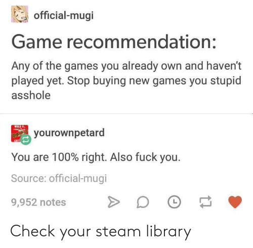 steam: official-mugi  Game recommendation:  Any of the games you already own and haven't  played yet. Stop buying new games you stupid  asshole  yourownpetard  You are 100% right. Also fuck you.  Source: official-mugi  L  9,952 notes Check your steam library