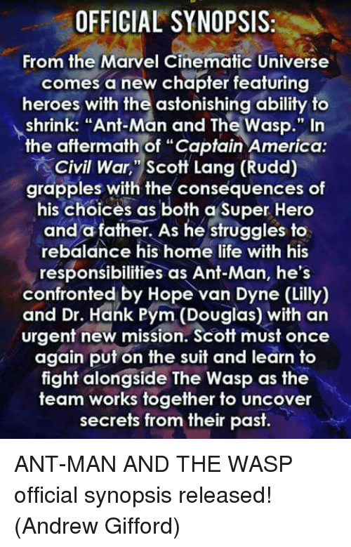 """lange: OFFICIAL SYNOPSIS:  From the Marvel Cinematic Universe  comes a new chapter featuring  heroes with the astonishing ability to  shrink: """"Ant-Man and The Wasp."""" In  the aftermath of """"Captain America  Civil War, """"Scott Lang (Rudd)  grapples with the consequences of  his Choices as both a Super Hero  and a father. As he struggles to  rebalance his home life with his  responsibilities as Ant-Man, he's  confronted by Hope van Dyne (Lilly)  and Dr. Hank Pym (Douglas) with an  urgent new mission. Scott must once  again put on the suit and learn to  fight alongside The Wasp as the  team works together to uncover  secrets from their past. ANT-MAN AND THE WASP official synopsis released!  (Andrew Gifford)"""