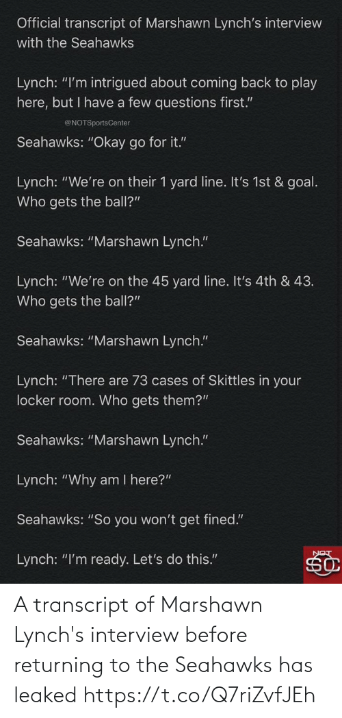"Seahawks: Official transcript of Marshawn Lynch's interview  with the Seahawks  Lynch: ""I'm intrigued about coming back to play  here, but I have a few questions first.""  @NOTSportsCenter  Seahawks: ""Okay go for it.""  Lynch: ""We're on their 1 yard line. It's 1st & goal.  Who gets the ball?""  Seahawks: ""Marshawn Lynch.""  Lynch: ""We're on the 45 yard line. It's 4th & 43.  Who gets the ball?""  Seahawks: ""Marshawn Lynch.""  Lynch: ""There are 73 cases of Skittles in your  locker room. Who gets them?""  Seahawks: ""Marshawn Lynch.""  Lynch: ""Why am I here?""  Seahawks: ""So you won't get fined.""  Lynch: ""I'm ready. Let's do this."" A transcript of Marshawn Lynch's interview before returning to the Seahawks has leaked https://t.co/Q7riZvfJEh"