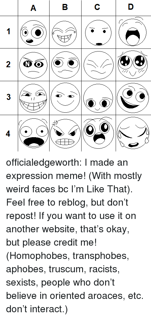 Meme, Target, and Tumblr: officialedgeworth:  I made an expression meme! (With mostly weird faces bc I'm Like That). Feel free to reblog, but don't repost! If you want to use it on another website, that's okay, but please credit me!(Homophobes, transphobes, aphobes, truscum, racists, sexists, people who don't believe in oriented aroaces, etc. don't interact.)