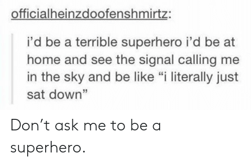 """Be Like, Superhero, and Home: officialheinzdoofenshmirtz:  i'd be a terrible superhero i'd be at  home and see the signal calling me  in the sky and be like """"i literally just  sat down"""" Don't ask me to be a superhero."""