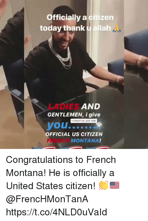 French Montana: Officially a citizen  today thank allah  LADIES  GENTLEMEN, i give  AND  MANHATTAN, NEW YORK  OFFICIAL US CITIZEN  FRENCH  MONTANA! Congratulations to French Montana! He is officially a United States citizen! 👏🇺🇸 @FrencHMonTanA https://t.co/4NLD0uVaId