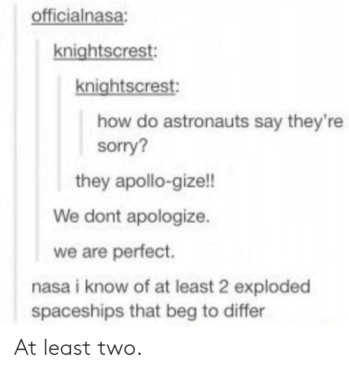 astronauts: officialnasa:  knightscrest  knightscrest:  how do astronauts say they're  sorry?  they apollo-gize!!  We dont apologize.  we are perfect.  nasa i know of at least 2 exploded  spaceships that beg to differ At least two.