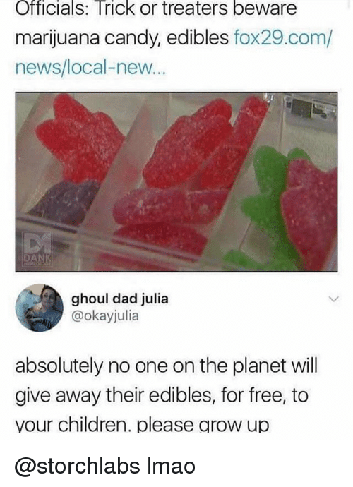ghoul: OfficialS: Trick or treaters beware  marijuana candy, edibles fox29.com/  news/local-new  AN  ghoul dad julia  @okayjulia  absolutely no one on the planet will  give away their edibles, for free, to  vour children. please grow up @storchlabs lmao