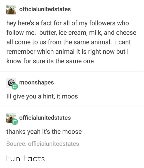 Facts, Yeah, and Animal: officialunitedstates  hey here's a fact for all of my followers who  follow me. butter, ice cream, milk, and cheese  all come to us from the same animal. i cant  remember which animal it is right now but i  know for sure its the same one  moonshapes  IlIl give you a hint, it moos  officialunitedstates  thanks yeah it's the moose  Source: officialunitedstates Fun Facts