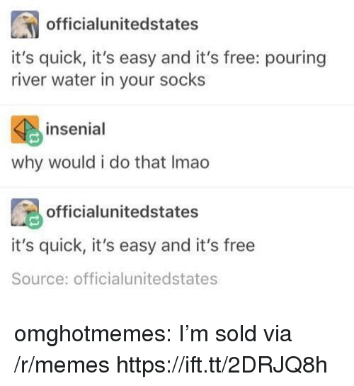 Memes, Tumblr, and Blog: officialunitedstates  it's quick, it's easy and it's free: pouring  river water in your socks  insenial  why would i do that Imao  officialunitedstates  it's quick, it's easy and it's free  Source: officialunitedstates omghotmemes:  I'm sold via /r/memes https://ift.tt/2DRJQ8h