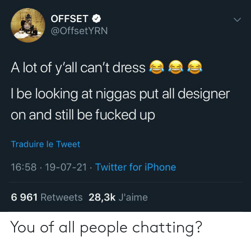 Blackpeopletwitter, Funny, and Iphone: OFFSET  @OffsetYRN  A lot of y'all can't dress  Ibe looking at niggas put all designer  on and still be fucked up  Traduire le Tweet  16:58 19-07-21 Twitter for iPhone  6 961 Retweets 28,3k J'aime You of all people chatting?