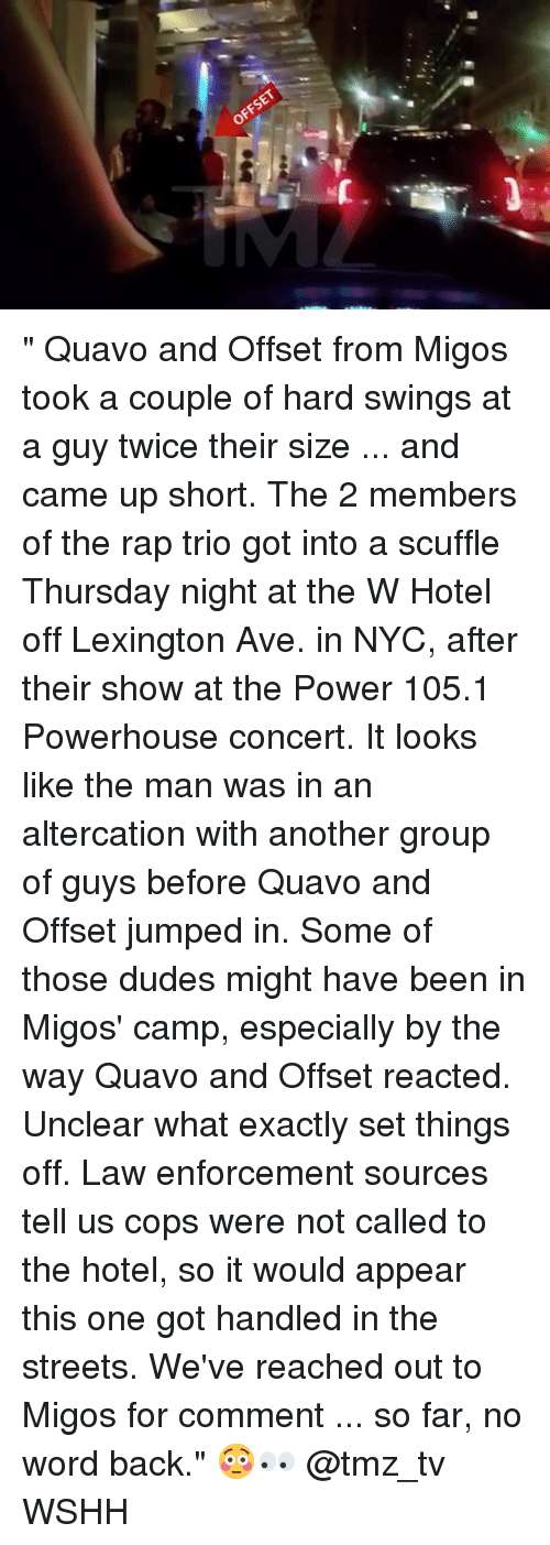 """altercation: OFFSET """" Quavo and Offset from Migos took a couple of hard swings at a guy twice their size ... and came up short. The 2 members of the rap trio got into a scuffle Thursday night at the W Hotel off Lexington Ave. in NYC, after their show at the Power 105.1 Powerhouse concert. It looks like the man was in an altercation with another group of guys before Quavo and Offset jumped in. Some of those dudes might have been in Migos' camp, especially by the way Quavo and Offset reacted. Unclear what exactly set things off. Law enforcement sources tell us cops were not called to the hotel, so it would appear this one got handled in the streets. We've reached out to Migos for comment ... so far, no word back."""" 😳👀 @tmz_tv WSHH"""
