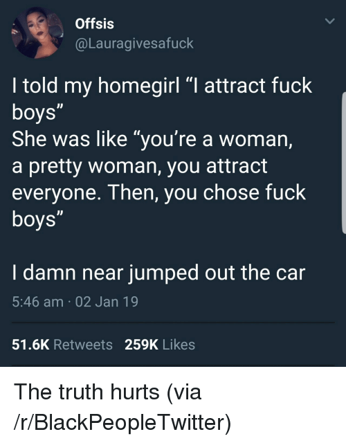 """Truth Hurts: Offsis  @Lauragivesafuck  I told my homegirl """"I attract fuck  She was like """"you're a woman,  a pretty woman, you attract  everyone. Then, you chose fuck  I damn near jumped out the car  5:46 am 02 Jan 19  51.6K Retweets 259K Likes The truth hurts (via /r/BlackPeopleTwitter)"""