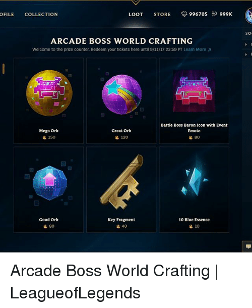 megas: OFILE COLLECTION  LOOT STORE 996705 999K  so  ARCADE BOSS WORLD CRAFTING  Welcome to the prize counter. Redeem your tickets here until 9/11/17 23:59 PT Learn More  Battle Boss Baron Icon with Event  Emote  Mega Orb  g 150  Great Orb  120  80  Good Orb  Key Fragment  10 Blue Essence  80  40  10 Arcade Boss World Crafting   LeagueofLegends