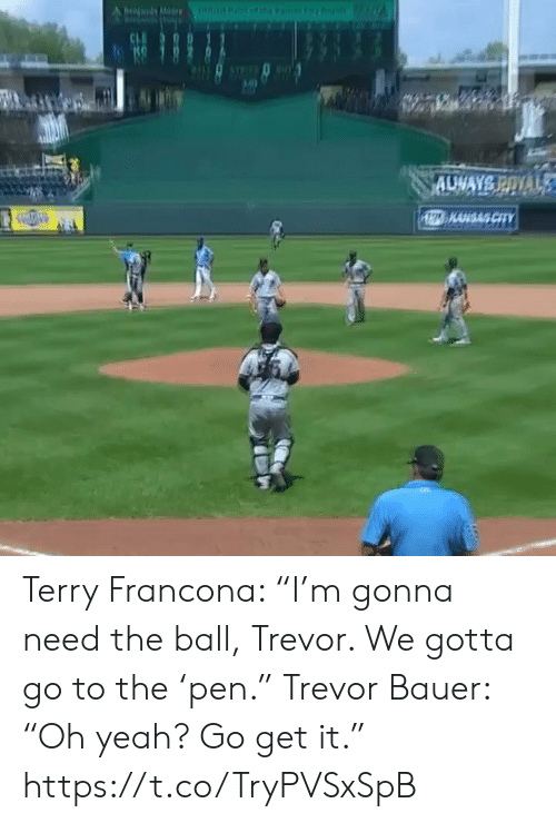 """Sports, Yeah, and City: Ofnarfeny  be M  CH  AUWAYS POYAL  1Z KAHGAS CITY Terry Francona: """"I'm gonna need the ball, Trevor. We gotta go to the 'pen.""""  Trevor Bauer: """"Oh yeah? Go get it."""" https://t.co/TryPVSxSpB"""