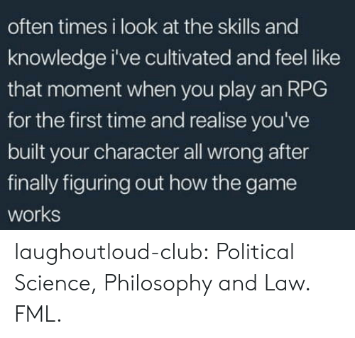Club, Fml, and The Game: often times i look at the skills and  knowledge i've cultivated and feel like  that moment when you play an RPG  for the first time and realise you've  built your character all wrong after  finally figuring out how the game  works laughoutloud-club:  Political Science, Philosophy and Law. FML.