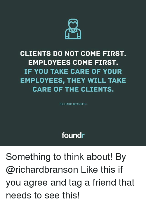Branson: og  CLIENTS DO NOT COME FIRST.  EMPLOYEES COME FIRST.  IF YOU TAKE CARE OF YOUR  EMPLOYEES, THEY WILL TAKE  CARE OF THE CLIENTS.  RICHARD BRANSON  foundr Something to think about! By @richardbranson Like this if you agree and tag a friend that needs to see this!
