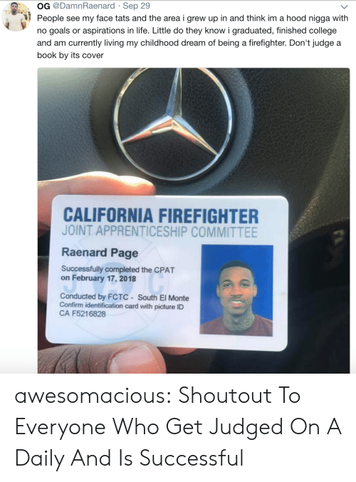 A Hood: OG @DamnRaenard Sep 29  People see my face tats and the area i grew up in and think im a hood nigga with  no goals or aspirations in life. Little do they know i graduated, finished college  and am currently living my childhood dream of being a firefighter. Don't judge a  book by its cover  CALIFORNIA FIREFIGHTER  JOINT APPRENTICESHIP COMMITTEE  Raenard Page  Successfully completed the CPAT  on February 17, 2018  Conducted by FCTC South El Monte  Confirm identification card with picture ID  CA F5216828 awesomacious:  Shoutout To Everyone Who Get Judged On A Daily And Is Successful