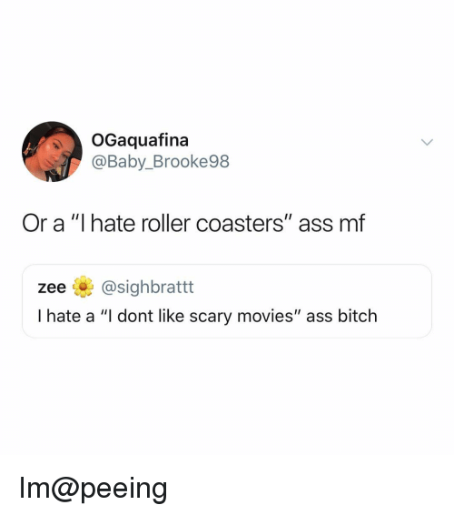 """Ass, Bitch, and Memes: OGaquafina  @Baby_Brooke98  Or a """"I hate roller coasters"""" ass mf  zee @sighbrattt  I hate a """"I dont like scary movies"""" ass bitch Im@peeing"""