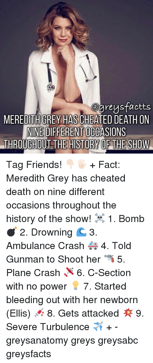 Friends, Memes, and Death: ogreysfactts  @preysfactts  MEREDITH GREY HAS CHEATED DEATH ON  NINE DIFFERENT OCCASIO  NINE DIFFERENT OCCASIONS  THROUGHOUT THE HISTORY OF THE SHOW Tag Friends! 👇🏻🖐🏻 + Fact: Meredith Grey has cheated death on nine different occasions throughout the history of the show! ☠ 1. Bomb 💣 2. Drowning 🌊 3. Ambulance Crash 🚑 4. Told Gunman to Shoot her 🔫 5. Plane Crash 🛩 6. C-Section with no power 💡 7. Started bleeding out with her newborn (Ellis) 💉 8. Gets attacked 💥 9. Severe Turbulence ✈️ + - greysanatomy greys greysabc greysfacts