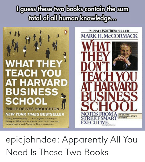 mba: Oguess these two books contain the sum  total of all human knowledge  #1 NATIONAL BESTSELLER  MARK H. McCORMACK  WHAT  THEY  WHAT THEY  TEACH YOU  AT HARVARD  BUSINESS  SCHOOL  DONT  HOD TEACH YOU  AT HARVARD  BUSINESS  SCHOOL  PHILIP DELVES BROUGHTON  NEW YORK TIMES BESTSELLER  Witty and revealing... For anyone thinking of  doing an MBA, this is a must read Luke Johnson,  entreprencur and Financial Times columnist  ONE MILLİON COPIES  STREEFSMARI, wewn,  EXECUTIVE epicjohndoe:  Apparently All You Need Is These Two Books
