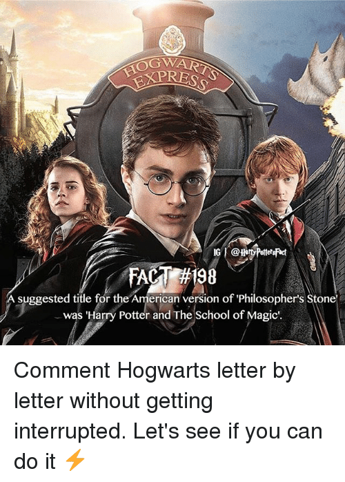 Harry Potter, Memes, and School: OGW  A suggested title for the American version of Philosopher's Stone  was 'Harry Potter and The School of Magic. Comment Hogwarts letter by letter without getting interrupted. Let's see if you can do it ⚡️