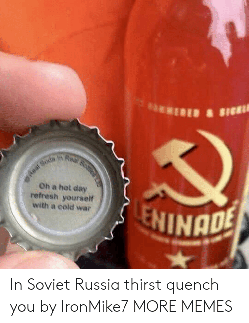 refresh: Oh a hot day  refresh yourself  with a cold war  NINADE In Soviet Russia thirst quench you by IronMike7 MORE MEMES
