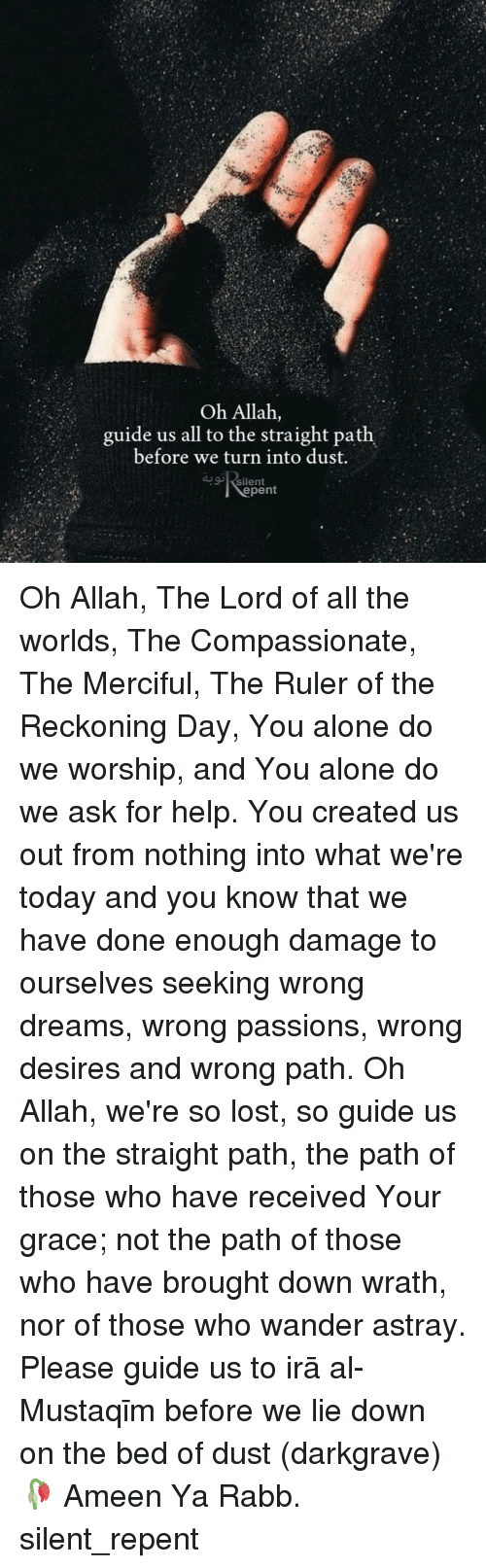 passions: Oh Allah,  guide us all to the straight path  before we turn into dust.  silent  epent Oh Allah, The Lord of all the worlds, The Compassionate, The Merciful, The Ruler of the Reckoning Day, You alone do we worship, and You alone do we ask for help. You created us out from nothing into what we're today and you know that we have done enough damage to ourselves seeking wrong dreams, wrong passions, wrong desires and wrong path. Oh Allah, we're so lost, so guide us on the straight path, the path of those who have received Your grace; not the path of those who have brought down wrath, nor of those who wander astray. Please guide us to Ṣirāṭ al-Mustaqīm before we lie down on the bed of dust (darkgrave)🥀 Ameen Ya Rabb. silent_repent
