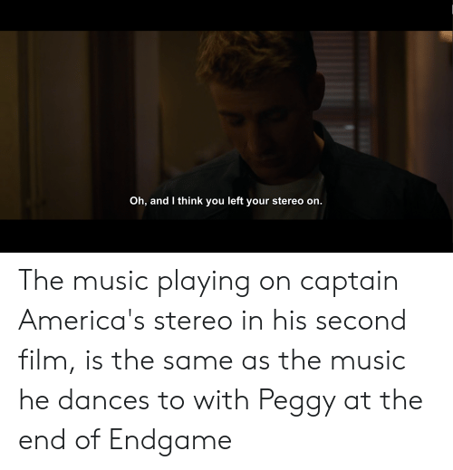 Music, Film, and Endgame: Oh, and I think you left your stereo on. The music playing on captain America's stereo in his second film, is the same as the music he dances to with Peggy at the end of Endgame