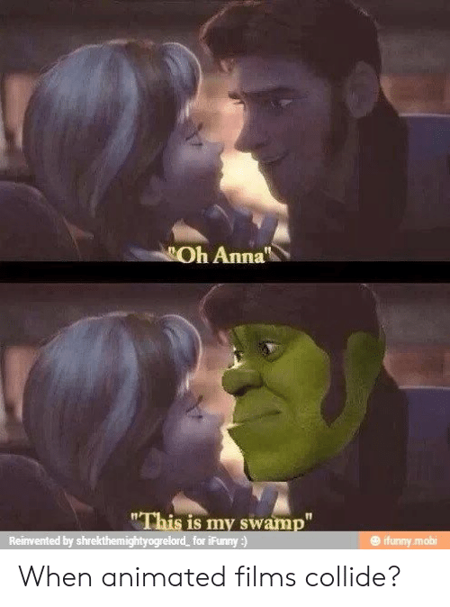 "Ifunny Mobi: Oh Anna  ""This is my swamp""  Reinvented by shrekthemightyogrelord  for iFunny:)  @ ifunny.mobi When animated films collide?"