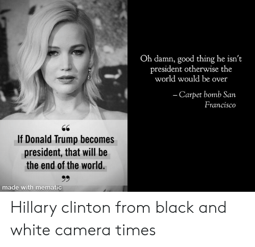 Donald Trump, Hillary Clinton, and Black: Oh damn, good thing he isn't  president otherwise the  world would be over  - Carpet bomb San  Francisco  66  If Donald Trump becomes  president, that will be  the end of the world.  made with mematic Hillary clinton from black and white camera times