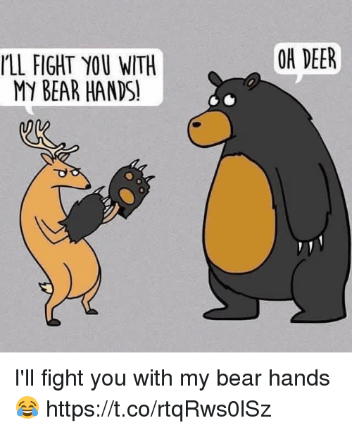 Ill Fight You: OH DEER  LL FIGHT YOU WITH  MY BEAR HANDS! I'll fight you with my bear hands 😂 https://t.co/rtqRws0lSz
