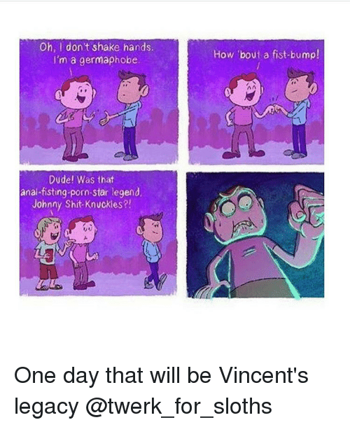 Johnnies: Oh, don't shake hands.  I'm a germaphobe.  Dude! Was that  anal-fisting-porn-star legend,  Johnny Shit Knuckles?!  How 'bout a fist-bump! One day that will be Vincent's legacy @twerk_for_sloths