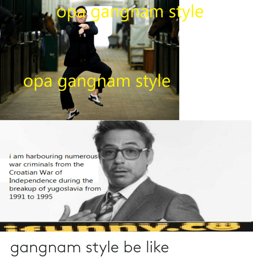 Opa: OH gangnam style  opa gangham style  i am harbouring numerous  war criminals from the  Croatian War of  Independence during the  breakup of yugoslavia from  1991 to 1995 gangnam style be like