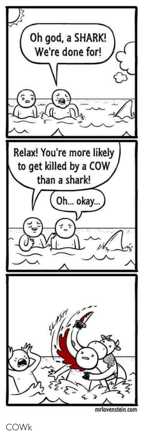 Were Done: Oh god, a SHARK!  We're done for!  Relax! You're more likely  to get killed by a COW  than a shark!  Oh... okay...  mrlovenstein.com COWk