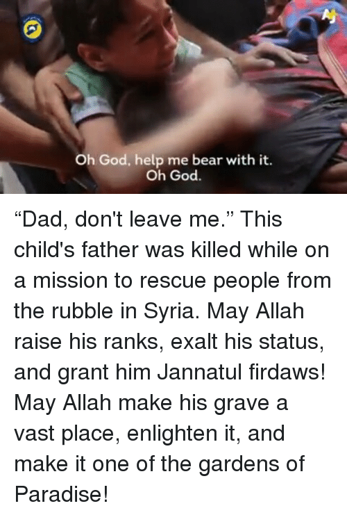 """God Help Me: Oh God, help me bear with it.  Oh God. """"Dad, don't leave me."""" This child's father was killed while on a mission to rescue people from the rubble in Syria. May Allah raise his ranks, exalt his status, and grant him Jannatul firdaws! May Allah make his grave a vast place, enlighten it, and make it one of the gardens of Paradise!"""