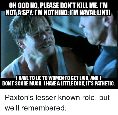 Patheticness: OH GOD NO, PLEASE DON'T KILL ME. IM  NOT SPY l'M NOTHING ITMINAVALLINT!  IHAVETO LIETO WOMEN TO GET LAID, AND I  DONT SCORE MUCH. I HAVE ALITTLEDICK ITS PATHETIC. Paxton's lesser known role, but we'll remembered.