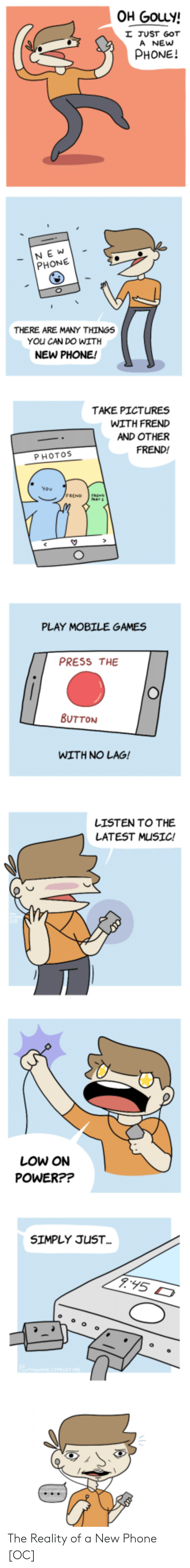 mobile games: OH GouLy!  JUST GOT  A NEw  PHONE!  NE W  PHONE  THERE ARE MANY THINGS  YOu CAN DO WITH  NEW PHONE!  TAKE PICTURES  WITH FRED  AND OTHER  FREND!  PHOTOS  PLAY MOBILE GAMES  PRESS THE  BUTTON  WITH NO LAG!  LISTEN TO THE  LATEST MUSIC!  LOW ON  POWER??  SIMPLY JUST The Reality of a New Phone [OC]