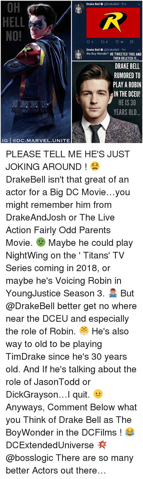 oh hell no: OH  HELL  NO!  Drake Bell @DrakeBell 51s  Drake Bell@DrakeBel 7m  the Boy Wonder? HE TWEETED THIS AND  THEN DELETED IT  DRAKE BELL  RUMORED TO  PLAY A ROBIN  IN THE DCEU!  HE IS 30  YEARS OLD  IG @DC.MARVEL.UNITE PLEASE TELL ME HE'S JUST JOKING AROUND ! 😫 DrakeBell isn't that great of an actor for a Big DC Movie…you might remember him from DrakeAndJosh or The Live Action Fairly Odd Parents Movie. 🤢 Maybe he could play NightWing on the ' Titans' TV Series coming in 2018, or maybe he's Voicing Robin in YoungJustice Season 3. 🤷🏽♂️ But @DrakeBell better get no where near the DCEU and especially the role of Robin. 😤 He's also way to old to be playing TimDrake since he's 30 years old. And If he's talking about the role of JasonTodd or DickGrayson…I quit. 😐 Anyways, Comment Below what you Think of Drake Bell as The BoyWonder in the DCFilms ! 😂 DCExtendedUniverse 💥 @bosslogic There are so many better Actors out there…