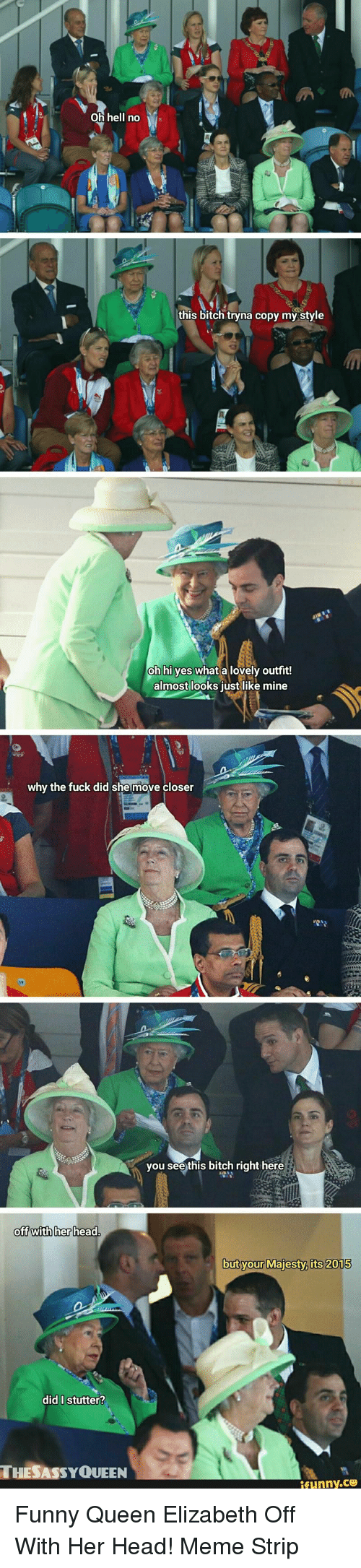 oh hell no: Oh hell no  this bitch tryna copy my style  oh hi yes what a lovely outfit!  almost looks just like mine  why the fuck did she move closer  you see this bitch right here  oft with her head  but your Majesty. its 2015  did I stutter?  THESASSYQUEEN Funny Queen Elizabeth Off With Her Head! Meme Strip
