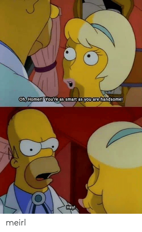 handsome: Oh, Homer! You're as smart as you are handsome!  Heyl meirl