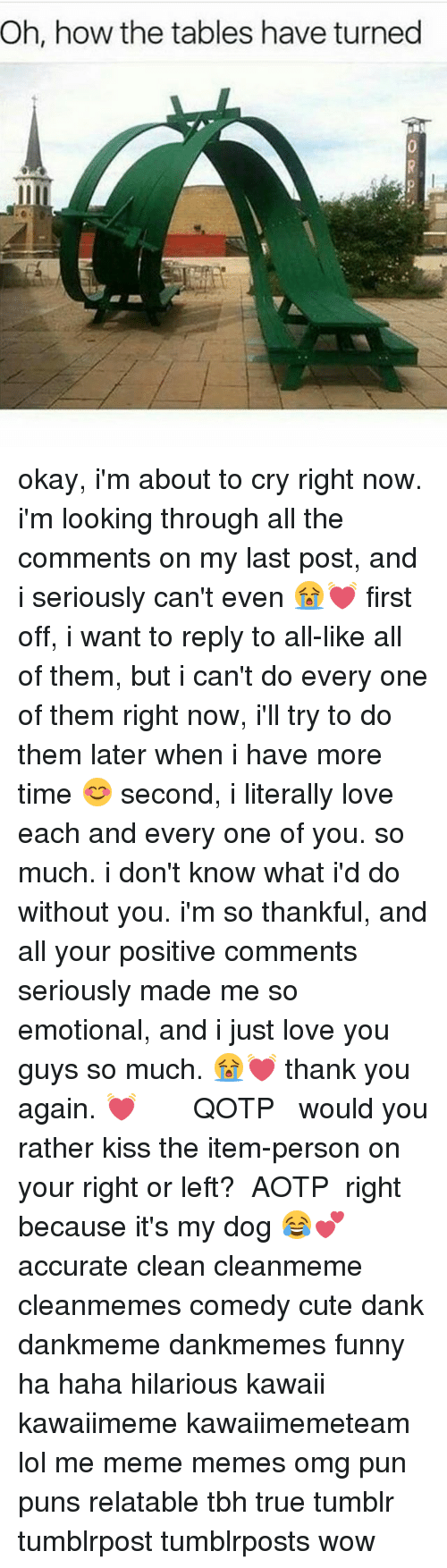 thank you again: Oh, how the tables have turned okay, i'm about to cry right now. i'm looking through all the comments on my last post, and i seriously can't even 😭💓 first off, i want to reply to all-like all of them, but i can't do every one of them right now, i'll try to do them later when i have more time 😊 second, i literally love each and every one of you. so much. i don't know what i'd do without you. i'm so thankful, and all your positive comments seriously made me so emotional, and i just love you guys so much. 😭💓 thank you again. 💓 ༻❤︎༺ ❧ QOTP ➳ would you rather kiss the item-person on your right or left? ❧ AOTP ➳ right because it's my dog 😂💕 ༻❤︎༺ accurate clean cleanmeme cleanmemes comedy cute dank dankmeme dankmemes funny ha haha hilarious kawaii kawaiimeme kawaiimemeteam lol me meme memes omg pun puns relatable tbh true tumblr tumblrpost tumblrposts wow