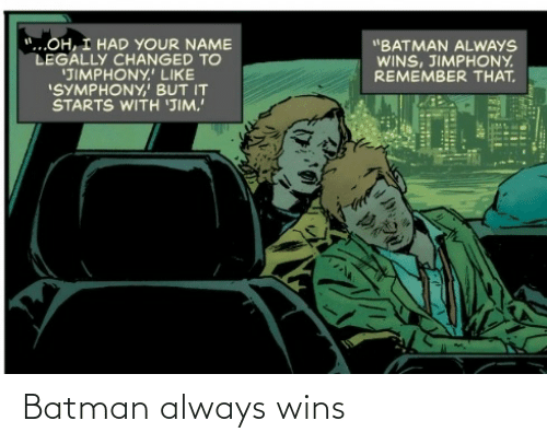 """wins: """"...OH, I HAD YOUR NAME  LEGALLY CHANGED TO  'JIMPHONY.' LIKE  """"SYMPHONY,' BUT IT  STARTS WITH 'JIM.  """"BATMAN ALWAYS  WINS, JIMPHONY.  REMEMBER THAT. Batman always wins"""
