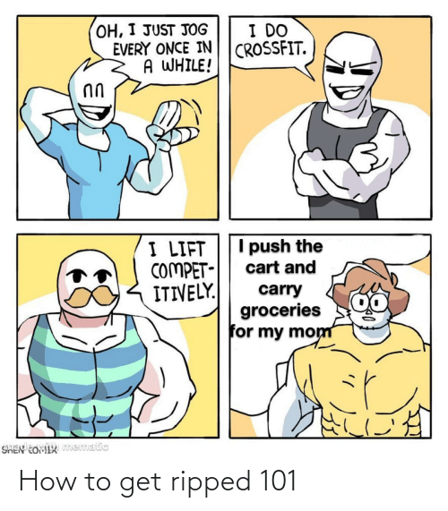 my mom: OH, I JUST JOG  EVERY ONCE IN  A WHILE!  I DO  CROSSFIT.  I push the  I LIFT  COMPET-  ITIVELY.  cart and  carry  groceries  for my mom  SHEN EOMIX mematic How to get ripped 101