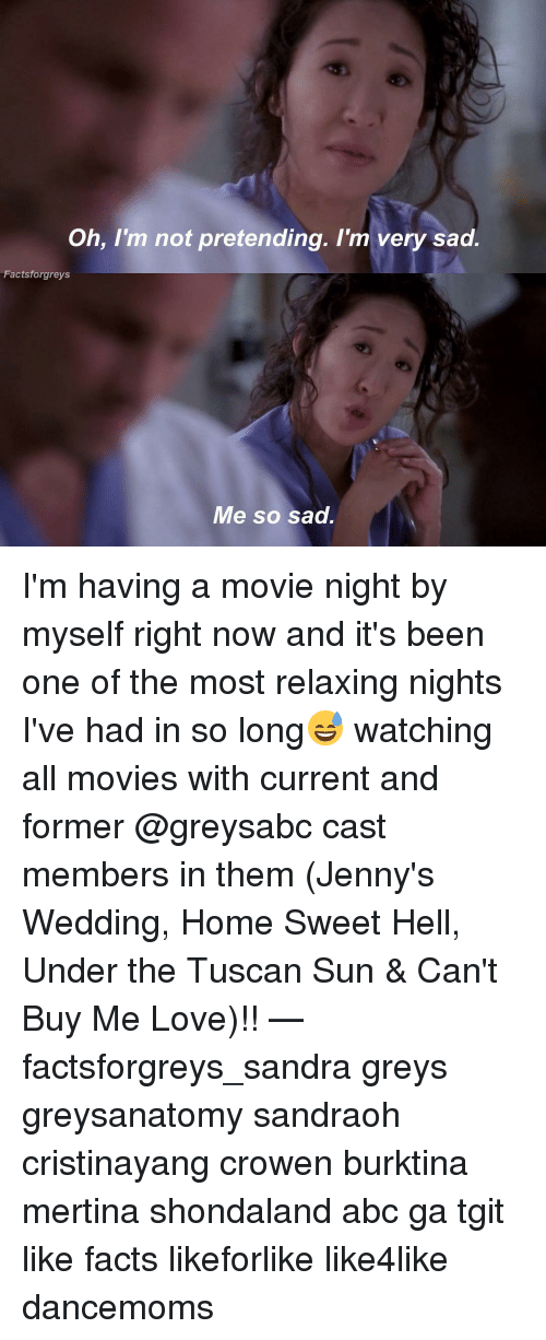 Memes, 🤖, and Dancemoms: Oh, I'm not pretending. I'm very sad.  Factsforgreys  Me so sad. I'm having a movie night by myself right now and it's been one of the most relaxing nights I've had in so long😅 watching all movies with current and former @greysabc cast members in them (Jenny's Wedding, Home Sweet Hell, Under the Tuscan Sun & Can't Buy Me Love)!! — factsforgreys_sandra greys greysanatomy sandraoh cristinayang crowen burktina mertina shondaland abc ga tgit like facts likeforlike like4like dancemoms
