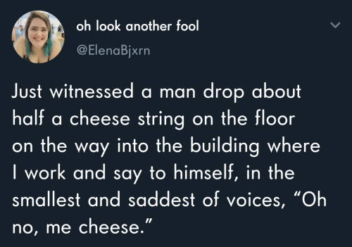 "Work, Another, and Cheese: oh look another fool  @ElenaBjxrn  Just witnessed a man drop about  half a cheese string on the floor  on the way into the building where  I work and say to himself, in the  smallest and saddest of voices, ""Oh  no, me cheese."""