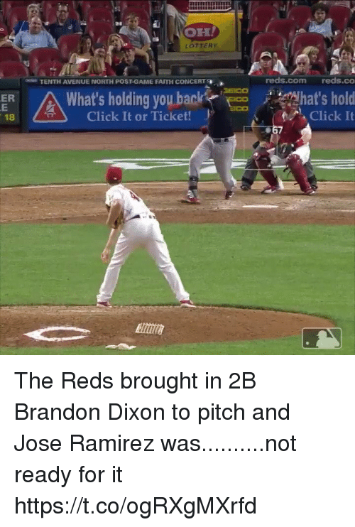 Click, Lottery, and Sports: OH  LOTTERY  TENTH AVENUE NORTH POST-GAME FAITH CONCERT  reds.com reds.co  What's holding you backhat's ho  ER  / 추 )  Click It or Ticket!  Click It  18  067 The Reds brought in 2B Brandon Dixon to pitch and Jose Ramirez was..........not ready for it https://t.co/ogRXgMXrfd