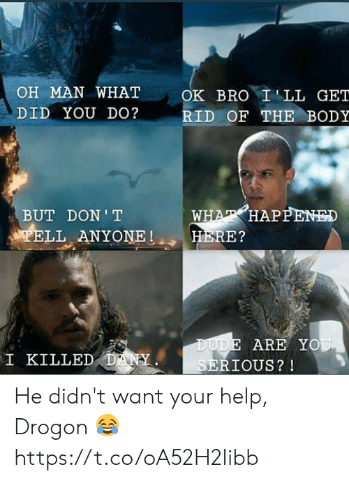 Dude, Memes, and Help: OH MAN WHAT  OK BRO ILL GET  DID YOU DO?  RID OF THE BODY  WHAT HAPPENED  HERE?  BUT DON T  TELL ANYONE  DUDE ARE YOU  SERIOUS? !  I KILLED DANY He didn't want your help, Drogon 😂 https://t.co/oA52H2Iibb