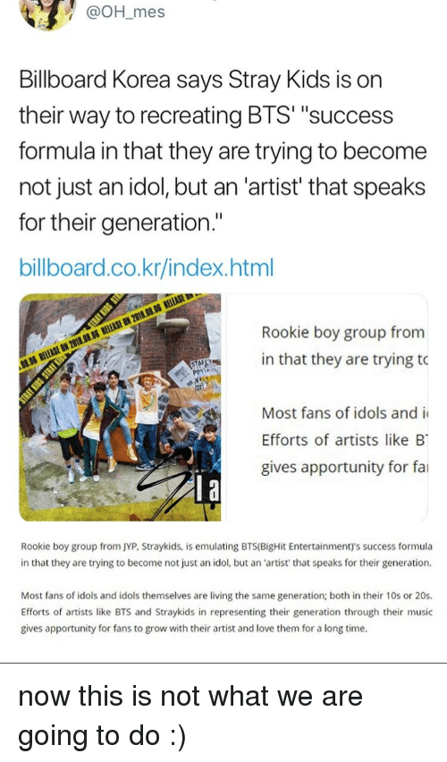 """Billboard, Love, and Music: @OH_mes  Billboard Korea says Stray Kids is on  their way to recreating BTS' """"success  formula in that they are trying to become  not just an idol, but an 'artist' that speaks  for their generation.""""  billboard.co.kr/index.html  Rookie boy group from  in that they are trying to  Most fans of idols and i  Efforts of artists like B  gives apportunity for fai   Rookie boy group from JYP, Straykids, is emulating BTS(BigHit Entertainment)'s success formula  in that they are trying to become not just an idol, but an 'artist' that speaks for their generation  Most fans of idols and idols themselves are living the same generation; both in their 10s or 20s.  Efforts of artists like BTS and Straykids in representing their generation through their music  gives apportunity for fans to grow with their artist and love them for a long time. now this is not what we are going to do :)"""