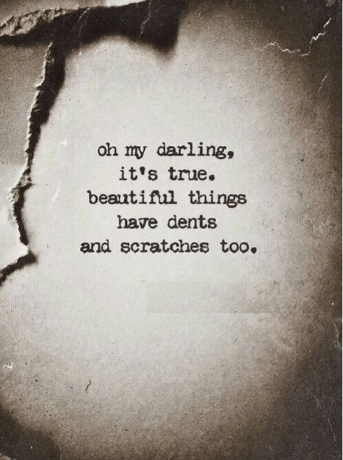 True, Darling, and Oh My: oh my darling,  it's true.  beautifl things  have dents  and scratches too.