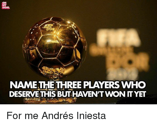 Memes, Andres Iniesta, and Goal: OH  MY  GOAL  DOR  NAMETHETHREE PLAYERS WHO  DESERVE THIS BUT HAVEN'T WON ITYET For me Andrés Iniesta