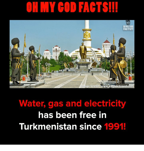 ech: OH MY GOD FACTS!!!  OH MY COD  FACTS!!  ECH  kal  Water, gas and electricity  has been free in  Turkmenistan since 1991