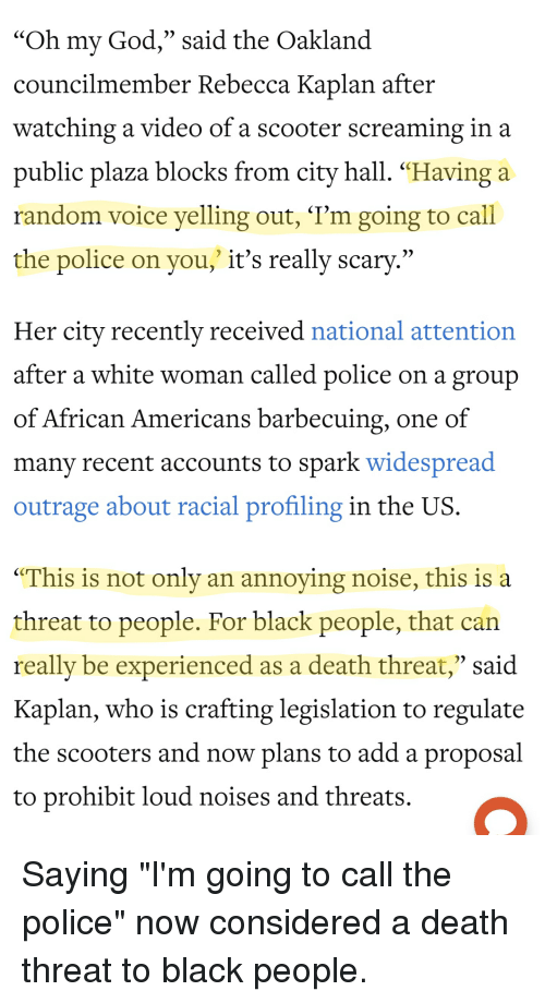 "God, Oh My God, and Police: ""Oh my God,"" said the Oakland  councilmember Rebecca Kaplan after  watching a video of a scooter screaming in a  public plaza blocks from city hall. ""Having a  random voice yelling out, 'T'm going to call  the police on you,"" it's really scary.""  Her city recently received national attention  after a white woman called police on a group  of African Americans barbecuing, one of  manv recent accounts to spark widespread  outrage about racial profiling in the US  ""This is not only an annoying noise, this is a  threat to people. For black people, that can  reallv be experienced as a death threat,"" said  Kaplan, who is crafting legislation to regulate  the scooters and now plans to add a proposal  to prohibit loud noises and threats."